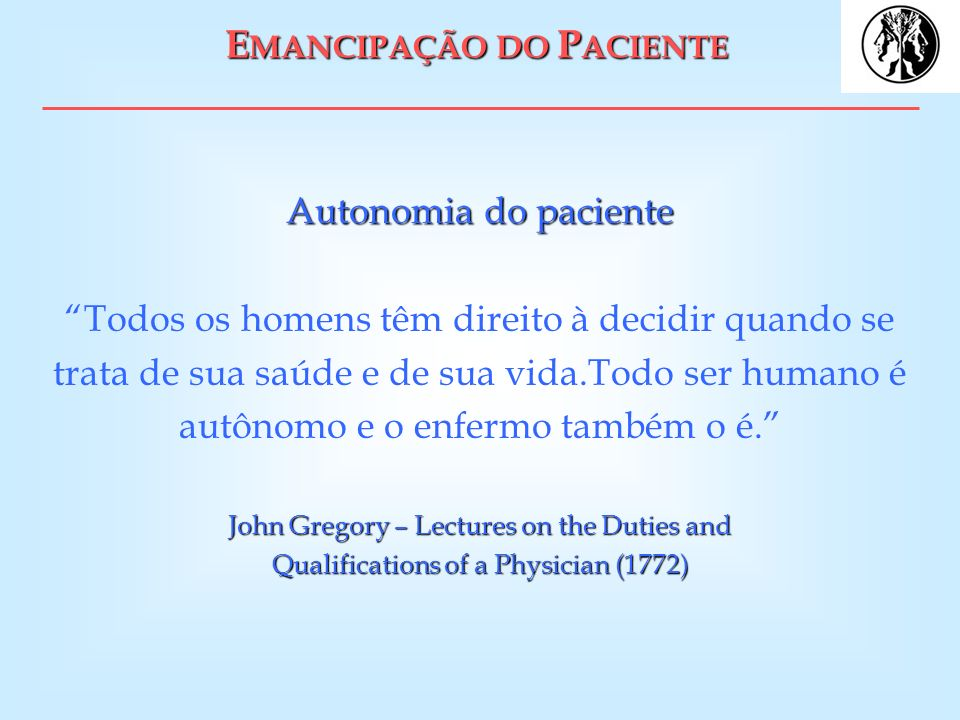 E MANCIPAÇÃO DO P ACIENTE Autonomia do paciente John Gregory – Lectures on the Duties and Qualifications of a Physician (1772) Autonomia do paciente T