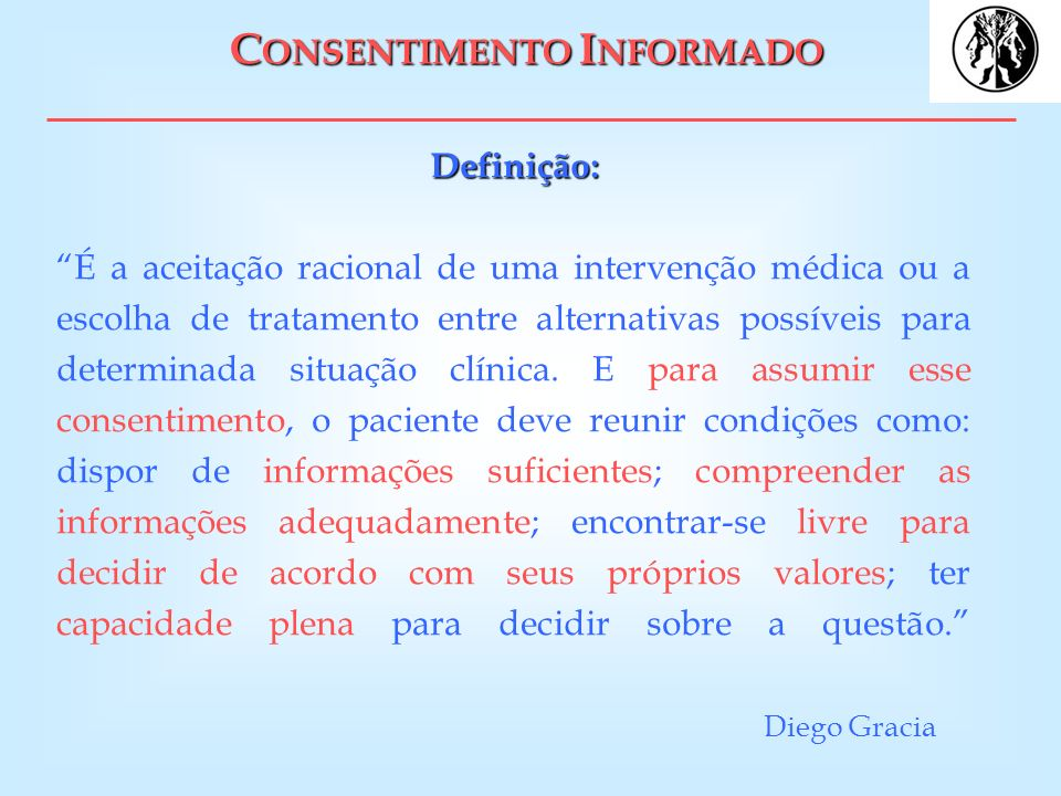 C ONSENTIMENTO I NFORMADO Definição: Definição: É a aceitação racional de uma intervenção médica ou a escolha de tratamento entre alternativas possíve