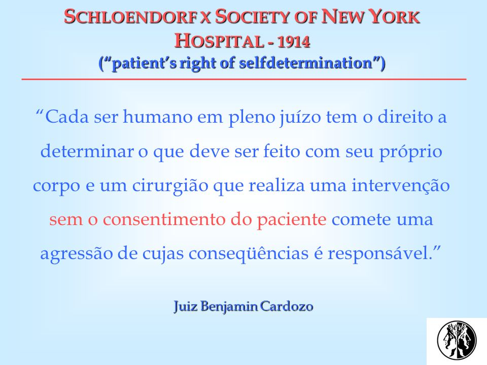 S CHLOENDORF X S OCIETY OF N EW Y ORK H OSPITAL - 1914 (patients right of selfdetermination) Juiz Benjamin Cardozo Cada ser humano em pleno juízo tem