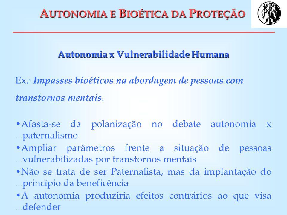 A UTONOMIA E B IOÉTICA DA P ROTEÇÃO Autonomia x Vulnerabilidade Humana Ex.: Impasses bioéticos na abordagem de pessoas com transtornos mentais. Afasta