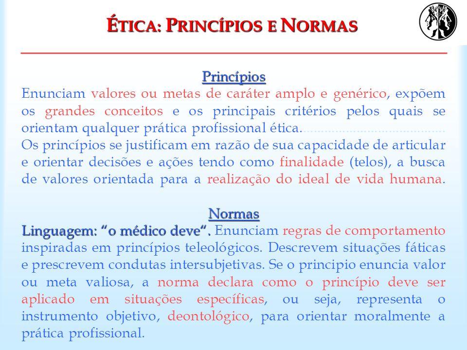 É TICA: P RINCÍPIOS E N ORMAS Princípios Normas Linguagem: o médico deve. Princípios Enunciam valores ou metas de caráter amplo e genérico, expõem os