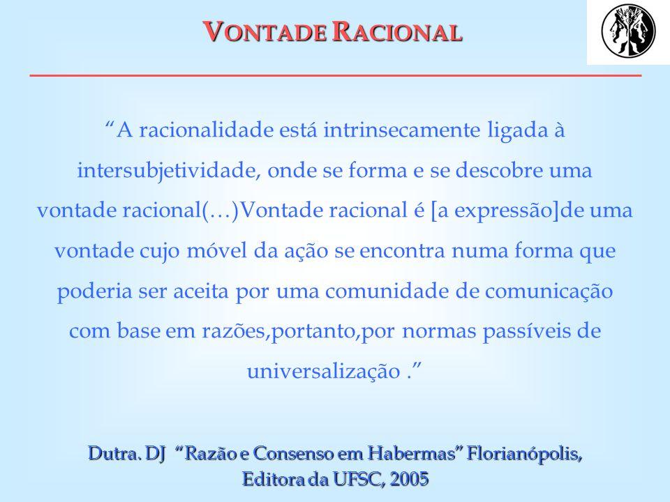 V ONTADE R ACIONAL A racionalidade está intrinsecamente ligada à intersubjetividade, onde se forma e se descobre uma vontade racional(…)Vontade racion