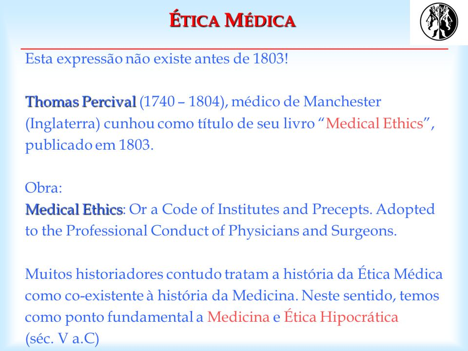 Thomas Percival Medical Ethics Esta expressão não existe antes de 1803! Thomas Percival (1740 – 1804), médico de Manchester (Inglaterra) cunhou como t