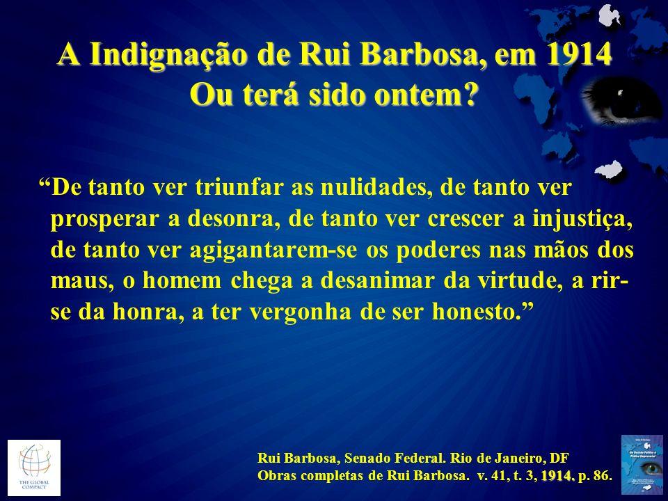 A Indignação de Rui Barbosa, em 1914 Ou terá sido ontem? De tanto ver triunfar as nulidades, de tanto ver prosperar a desonra, de tanto ver crescer a