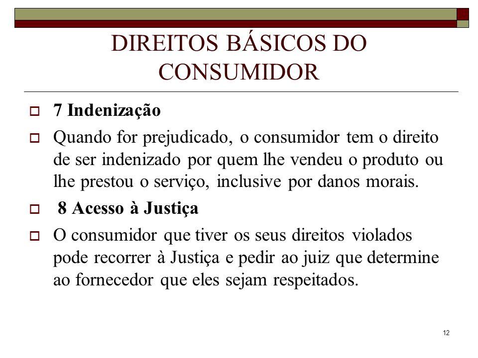 12 DIREITOS BÁSICOS DO CONSUMIDOR 7 Indenização Quando for prejudicado, o consumidor tem o direito de ser indenizado por quem lhe vendeu o produto ou
