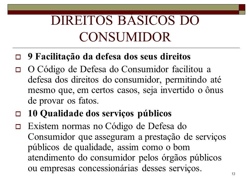 13 DIREITOS BÁSICOS DO CONSUMIDOR 9 Facilitação da defesa dos seus direitos O Código de Defesa do Consumidor facilitou a defesa dos direitos do consum