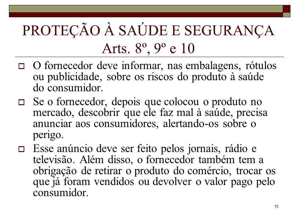 15 PROTEÇÃO À SAÚDE E SEGURANÇA Arts. 8º, 9º e 10 O fornecedor deve informar, nas embalagens, rótulos ou publicidade, sobre os riscos do produto à saú