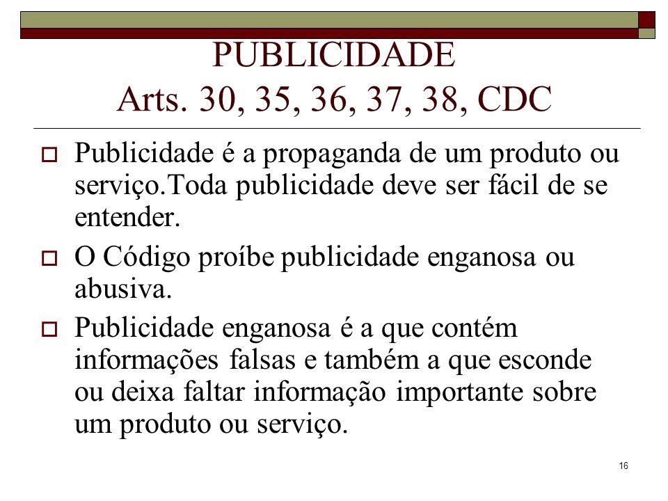16 PUBLICIDADE Arts. 30, 35, 36, 37, 38, CDC Publicidade é a propaganda de um produto ou serviço.Toda publicidade deve ser fácil de se entender. O Cód