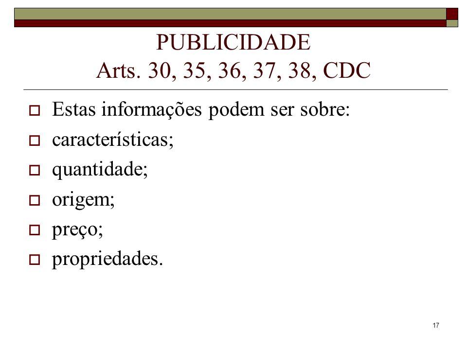 17 PUBLICIDADE Arts. 30, 35, 36, 37, 38, CDC Estas informações podem ser sobre: características; quantidade; origem; preço; propriedades.
