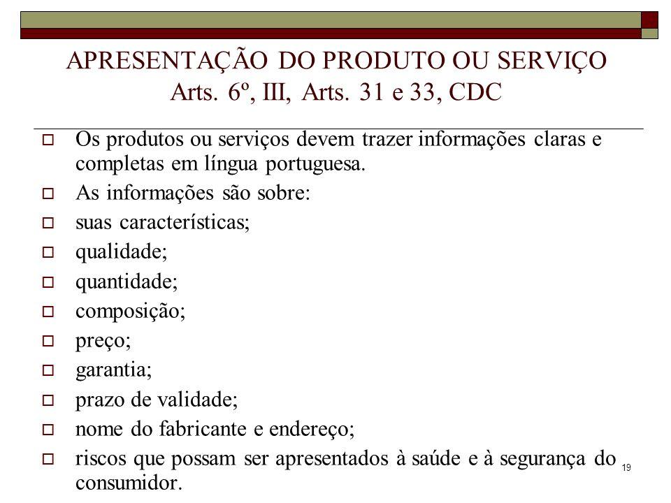 19 APRESENTAÇÃO DO PRODUTO OU SERVIÇO Arts. 6º, III, Arts. 31 e 33, CDC Os produtos ou serviços devem trazer informações claras e completas em língua
