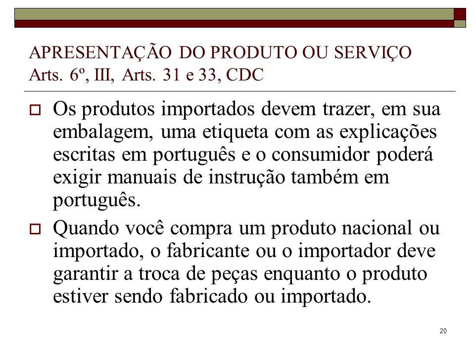 20 APRESENTAÇÃO DO PRODUTO OU SERVIÇO Arts. 6º, III, Arts. 31 e 33, CDC Os produtos importados devem trazer, em sua embalagem, uma etiqueta com as exp