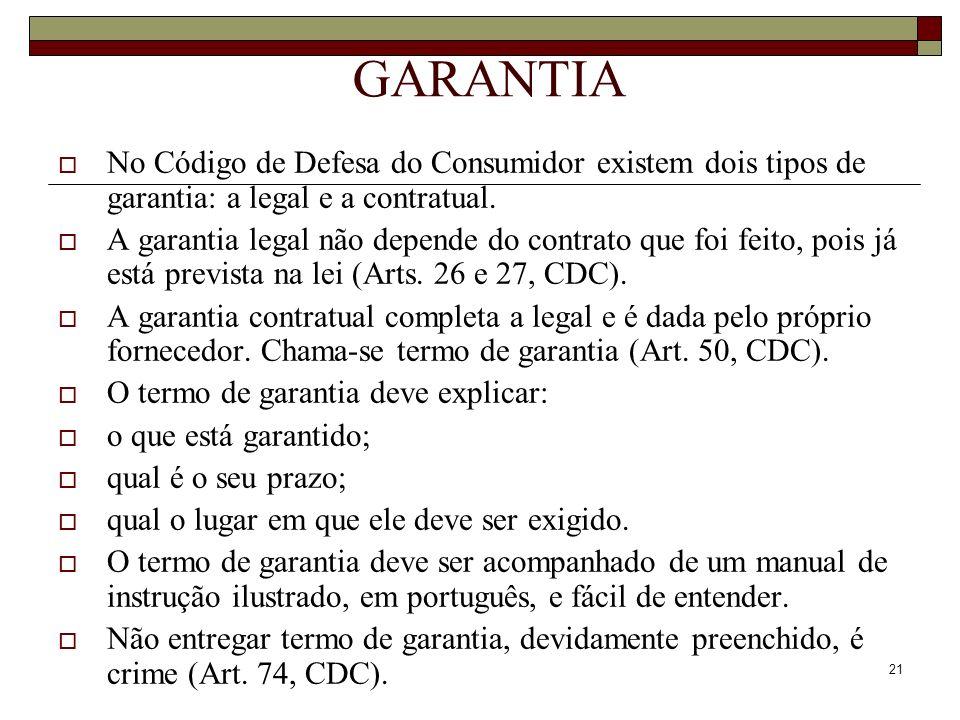 21 GARANTIA No Código de Defesa do Consumidor existem dois tipos de garantia: a legal e a contratual. A garantia legal não depende do contrato que foi