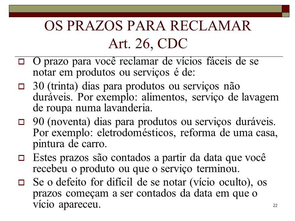 22 OS PRAZOS PARA RECLAMAR Art. 26, CDC O prazo para você reclamar de vícios fáceis de se notar em produtos ou serviços é de: 30 (trinta) dias para pr