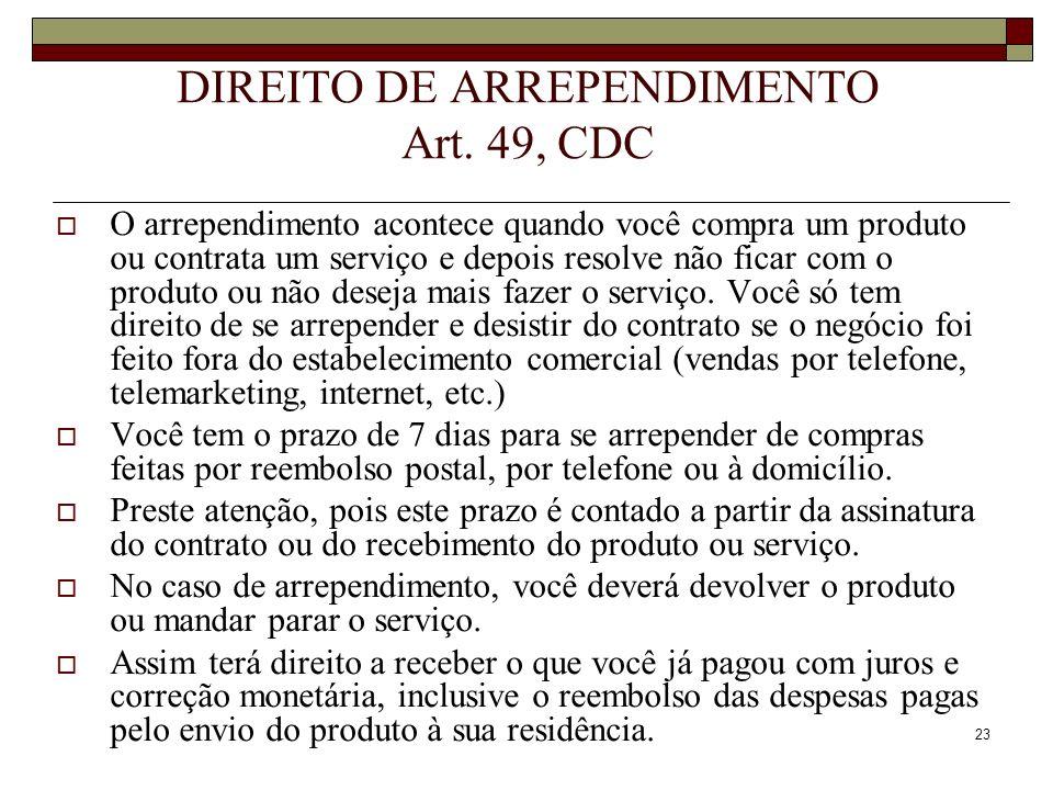 23 DIREITO DE ARREPENDIMENTO Art. 49, CDC O arrependimento acontece quando você compra um produto ou contrata um serviço e depois resolve não ficar co