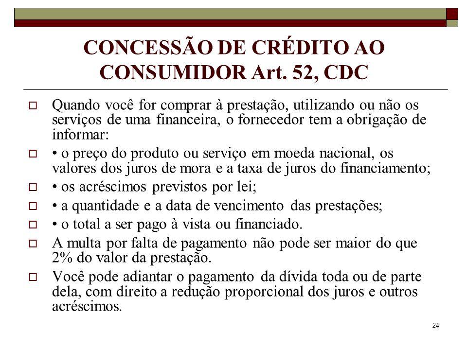 24 CONCESSÃO DE CRÉDITO AO CONSUMIDOR Art. 52, CDC Quando você for comprar à prestação, utilizando ou não os serviços de uma financeira, o fornecedor