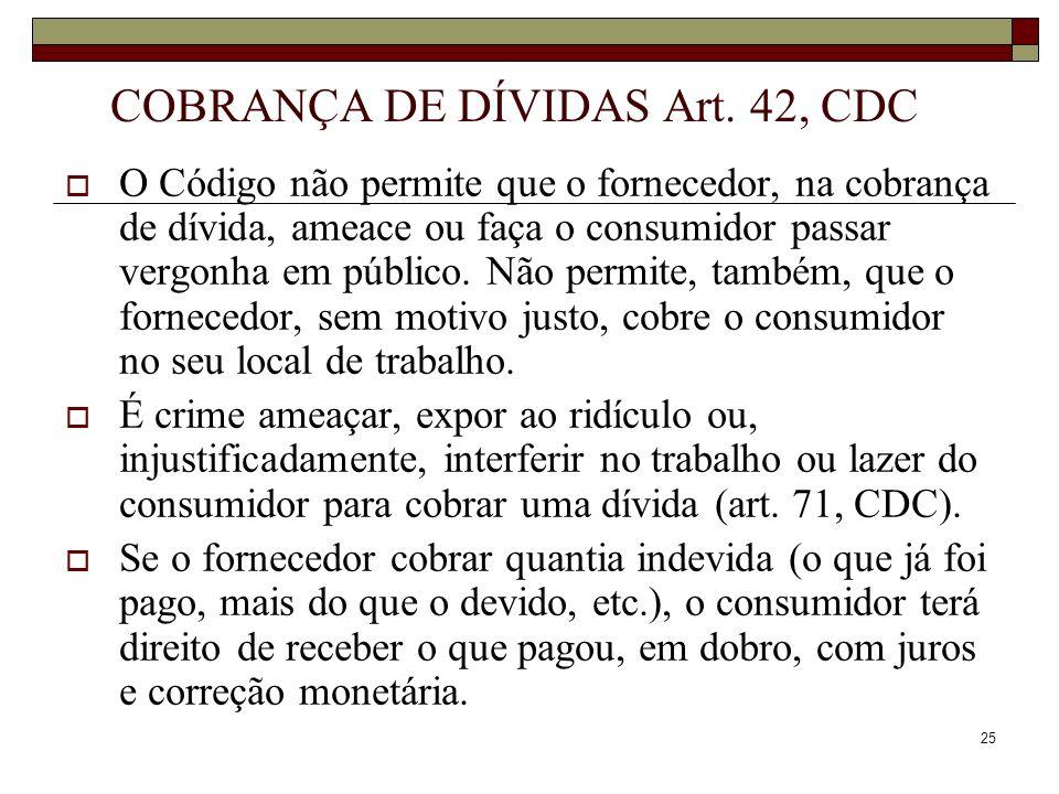 25 COBRANÇA DE DÍVIDAS Art. 42, CDC O Código não permite que o fornecedor, na cobrança de dívida, ameace ou faça o consumidor passar vergonha em públi