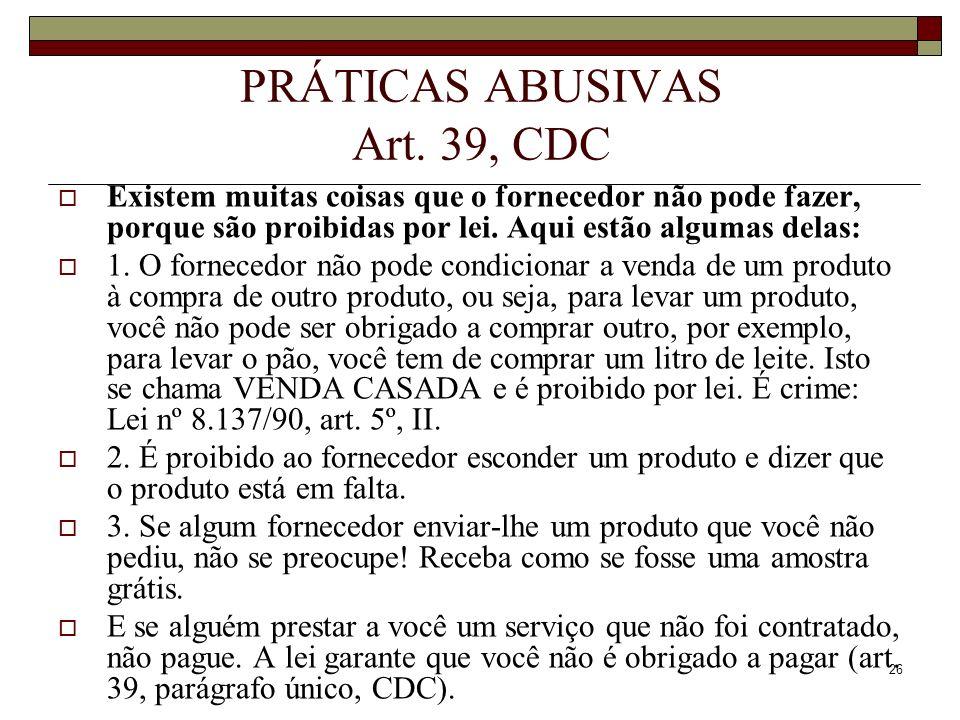 26 PRÁTICAS ABUSIVAS Art. 39, CDC Existem muitas coisas que o fornecedor não pode fazer, porque são proibidas por lei. Aqui estão algumas delas: 1. O
