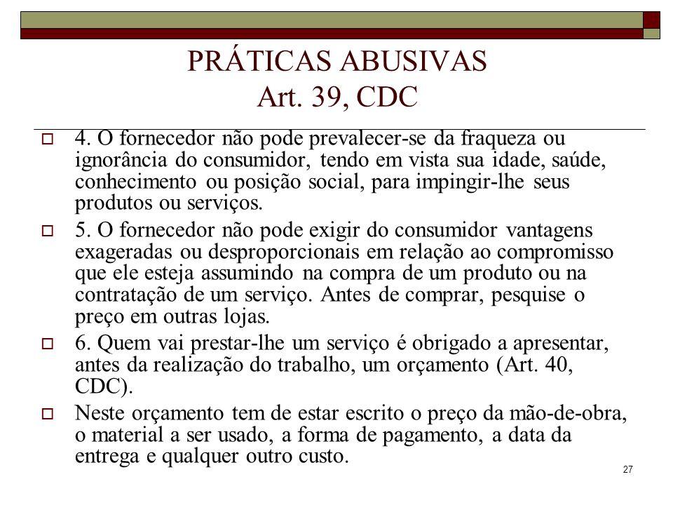27 PRÁTICAS ABUSIVAS Art. 39, CDC 4. O fornecedor não pode prevalecer-se da fraqueza ou ignorância do consumidor, tendo em vista sua idade, saúde, con
