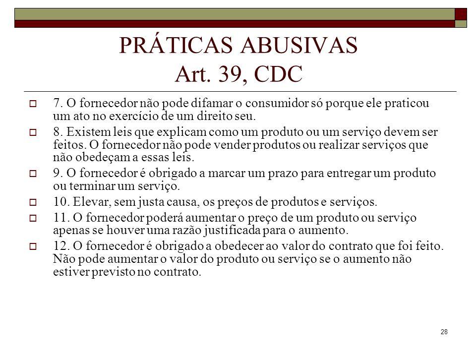 28 PRÁTICAS ABUSIVAS Art. 39, CDC 7. O fornecedor não pode difamar o consumidor só porque ele praticou um ato no exercício de um direito seu. 8. Exist