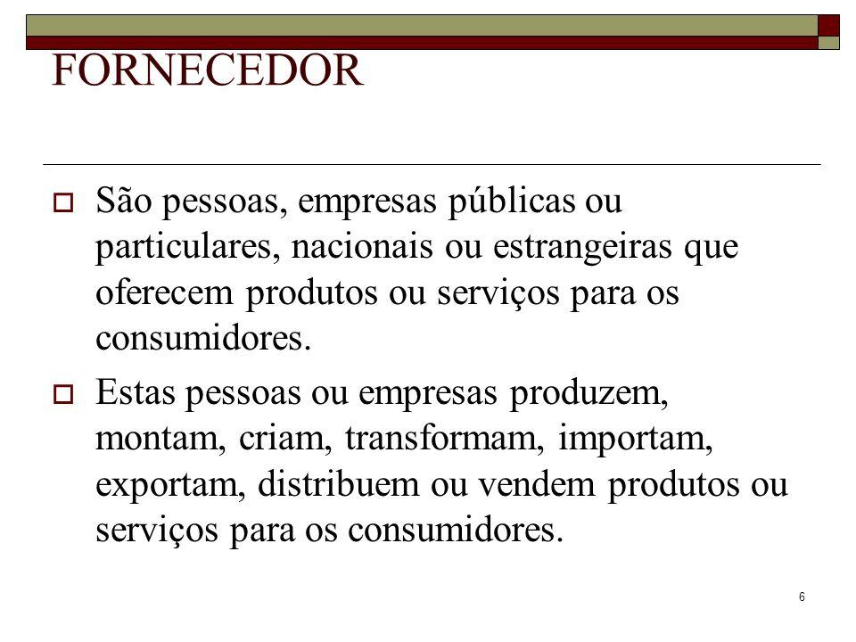 6 FORNECEDOR São pessoas, empresas públicas ou particulares, nacionais ou estrangeiras que oferecem produtos ou serviços para os consumidores. Estas p