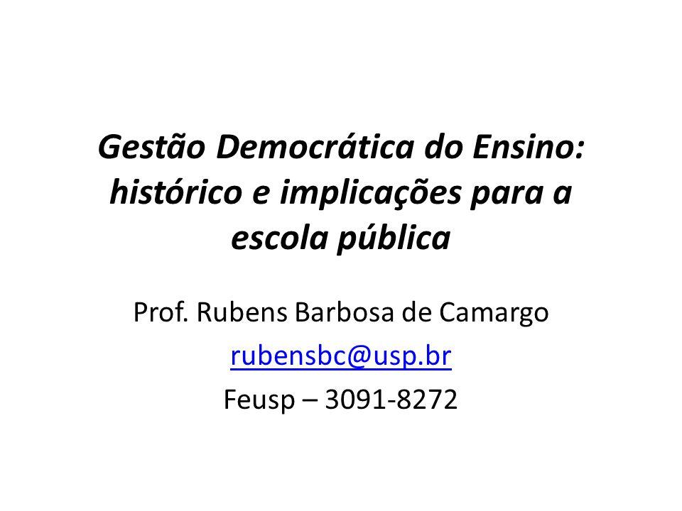 Gestão Democrática do Ensino: histórico e implicações para a escola pública Prof. Rubens Barbosa de Camargo rubensbc@usp.br Feusp – 3091-8272