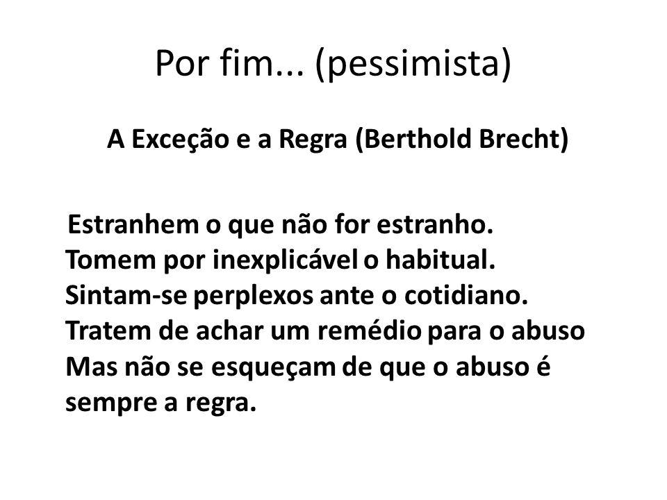 Por fim... (pessimista) A Exceção e a Regra (Berthold Brecht) Estranhem o que não for estranho. Tomem por inexplicável o habitual. Sintam-se perplexos