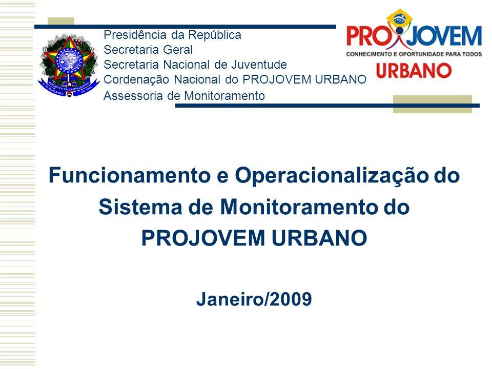 Funcionamento e Operacionalização do Sistema de Monitoramento do PROJOVEM URBANO Janeiro/2009 Presidência da República Secretaria Geral Secretaria Nac