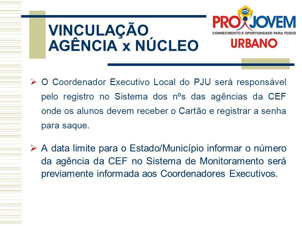 VINCULAÇÃO AGÊNCIA x NÚCLEO O Coordenador Executivo Local do PJU será responsável pelo registro no Sistema dos nºs das agências da CEF onde os alunos