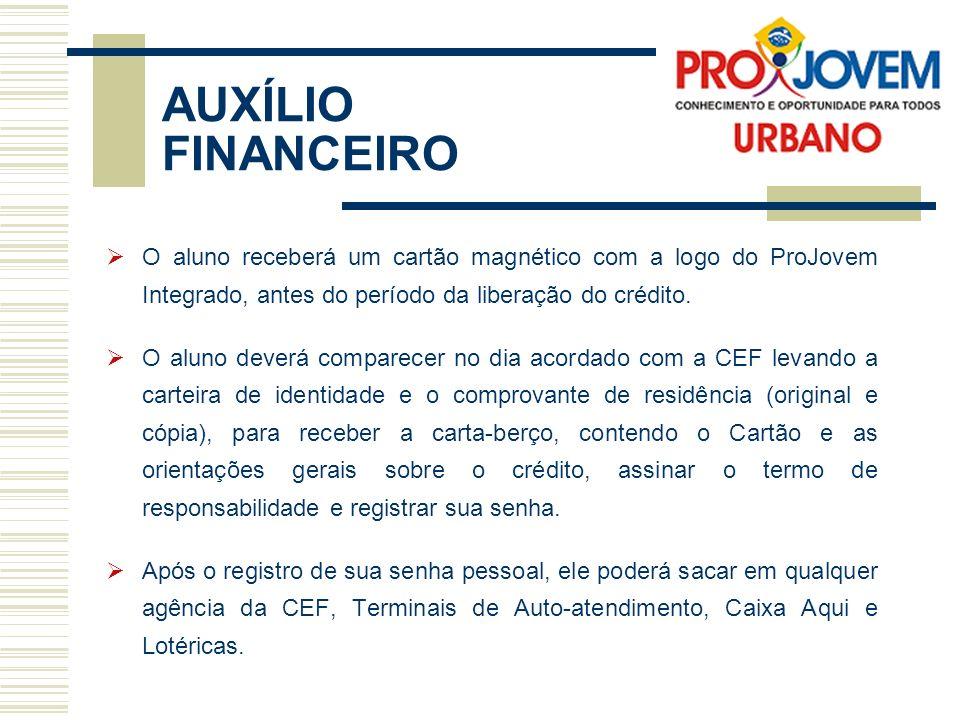 AUXÍLIO FINANCEIRO O aluno receberá um cartão magnético com a logo do ProJovem Integrado, antes do período da liberação do crédito. O aluno deverá com