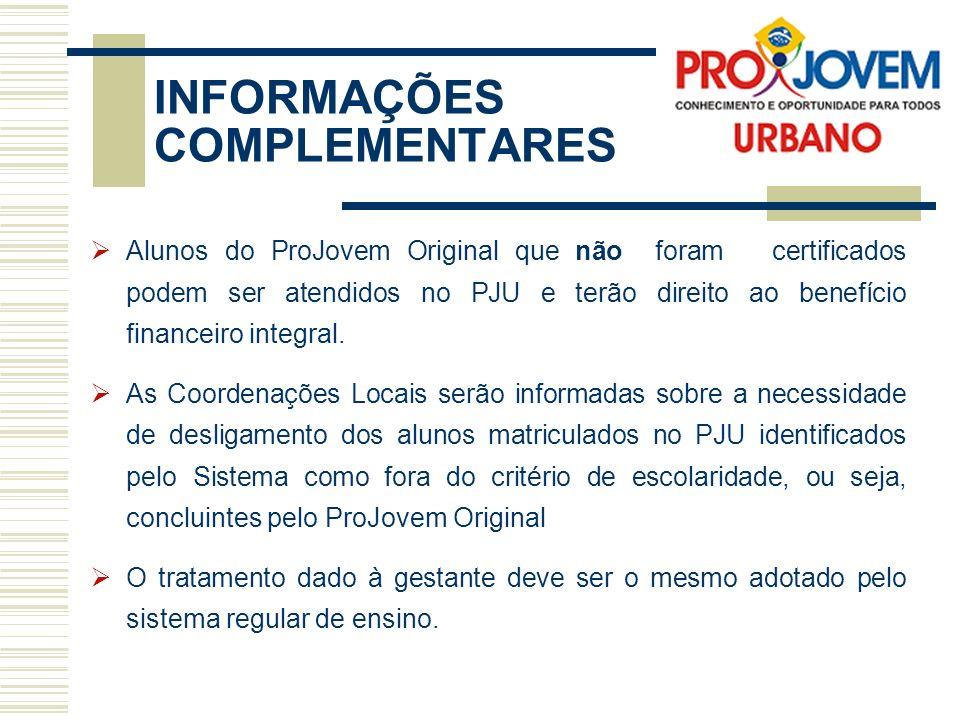 INFORMAÇÕES COMPLEMENTARES Alunos do ProJovem Original que não foram certificados podem ser atendidos no PJU e terão direito ao benefício financeiro integral.