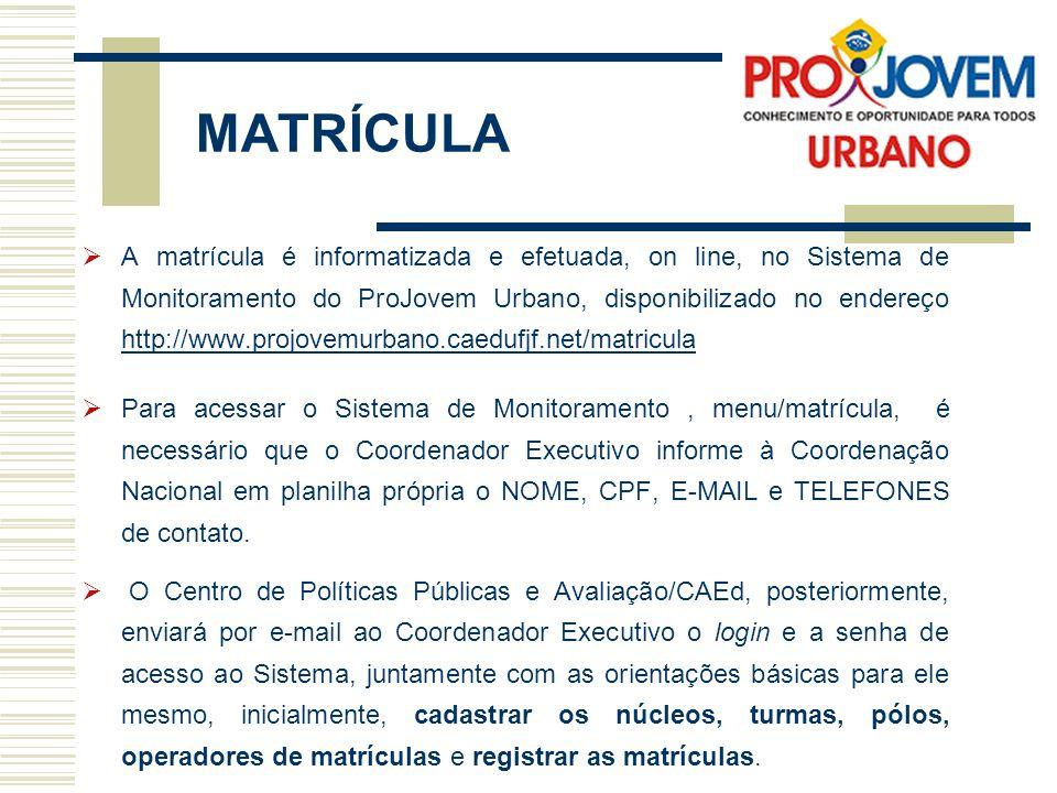 MATRÍCULA A matrícula é informatizada e efetuada, on line, no Sistema de Monitoramento do ProJovem Urbano, disponibilizado no endereço http://www.projovemurbano.caedufjf.net/matricula http://www.projovemurbano.caedufjf.net/matricula Para acessar o Sistema de Monitoramento, menu/matrícula, é necessário que o Coordenador Executivo informe à Coordenação Nacional em planilha própria o NOME, CPF, E-MAIL e TELEFONES de contato.
