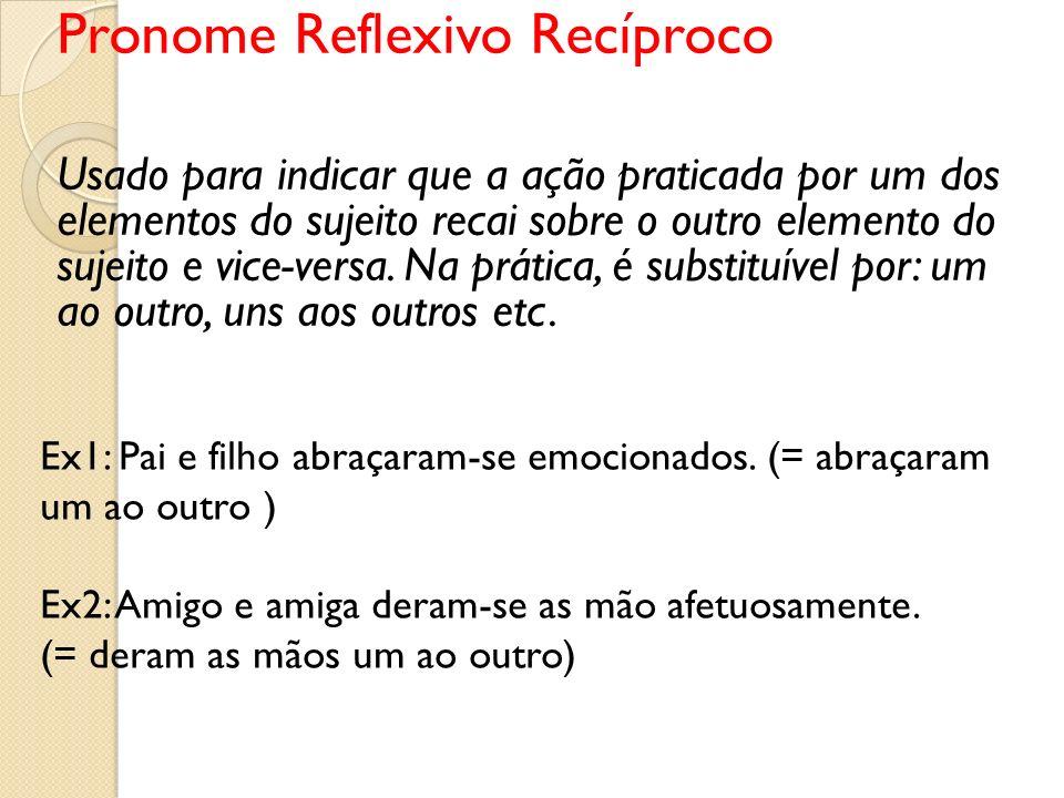 Pronome Reflexivo Recíproco Usado para indicar que a ação praticada por um dos elementos do sujeito recai sobre o outro elemento do sujeito e vice-ver