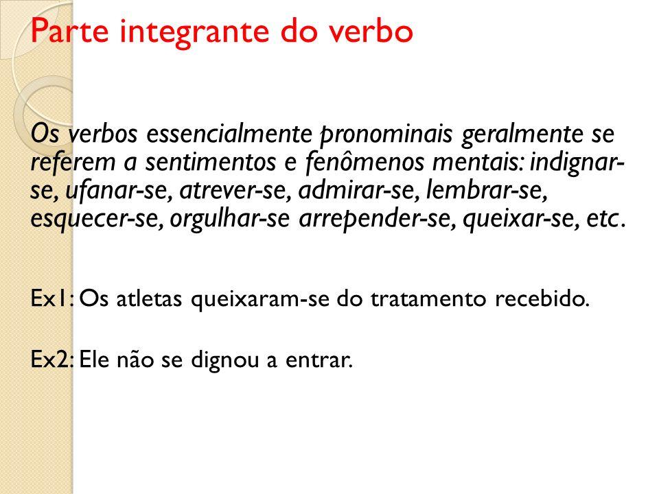 Parte integrante do verbo Os verbos essencialmente pronominais geralmente se referem a sentimentos e fenômenos mentais: indignar- se, ufanar-se, atrev