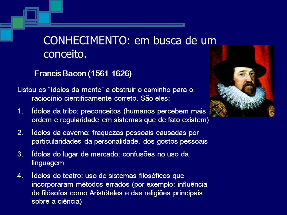 CONHECIMENTO: em busca de um conceito. Francis Bacon (1561-1626) Listou os ídolos da mente a obstruir o caminho para o raciocínio cientificamente corr