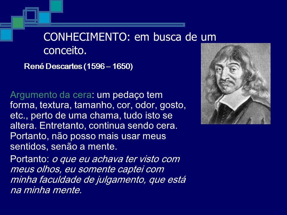 CONHECIMENTO: em busca de um conceito. René Descartes (1596 – 1650) Argumento da cera: um pedaço tem forma, textura, tamanho, cor, odor, gosto, etc.,