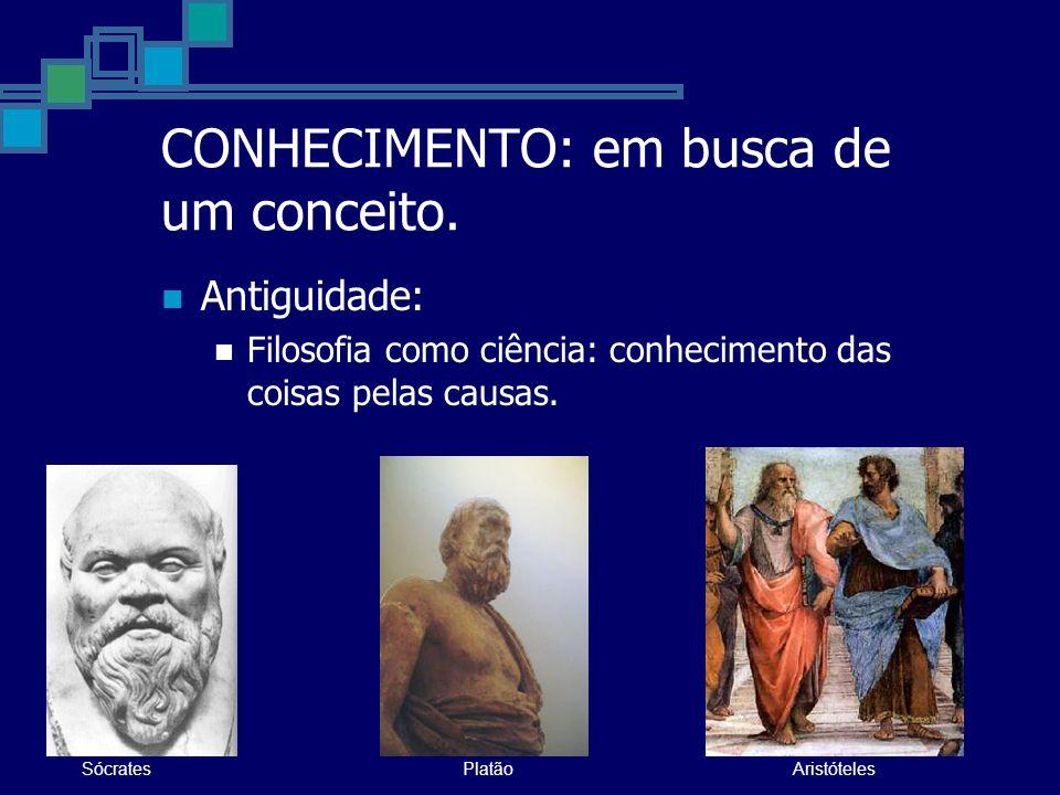 CONHECIMENTO: em busca de um conceito. Antiguidade: Filosofia como ciência: conhecimento das coisas pelas causas. SócratesPlatãoAristóteles