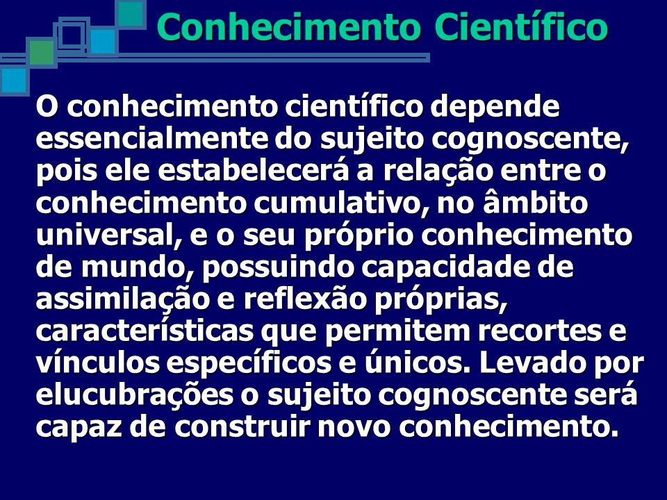 O conhecimento científico depende essencialmente do sujeito cognoscente, pois ele estabelecerá a relação entre o conhecimento cumulativo, no âmbito un
