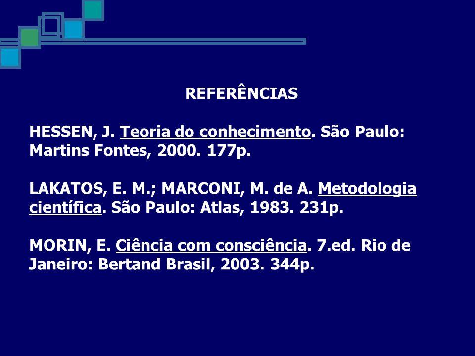 REFERÊNCIAS HESSEN, J. Teoria do conhecimento. São Paulo: Martins Fontes, 2000. 177p. LAKATOS, E. M.; MARCONI, M. de A. Metodologia científica. São Pa