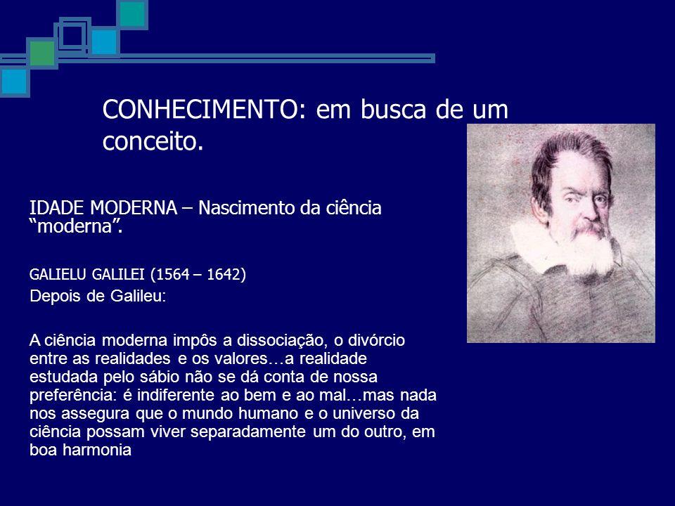CONHECIMENTO: em busca de um conceito. IDADE MODERNA – Nascimento da ciência moderna. GALIELU GALILEI (1564 – 1642) Depois de Galileu: A ciência moder