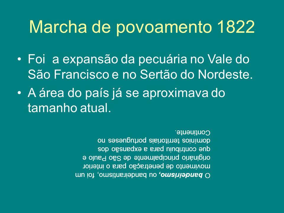 Marcha de povoamento 1822 Foi a expansão da pecuária no Vale do São Francisco e no Sertão do Nordeste. A área do país já se aproximava do tamanho atua