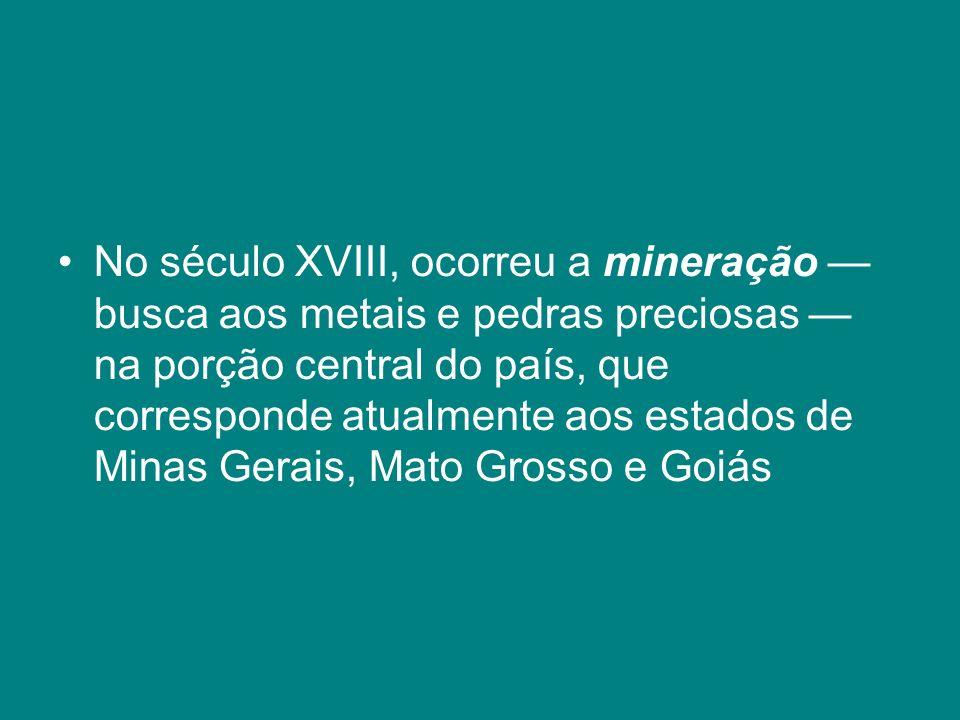 No século XVIII, ocorreu a mineração busca aos metais e pedras preciosas na porção central do país, que corresponde atualmente aos estados de Minas Ge