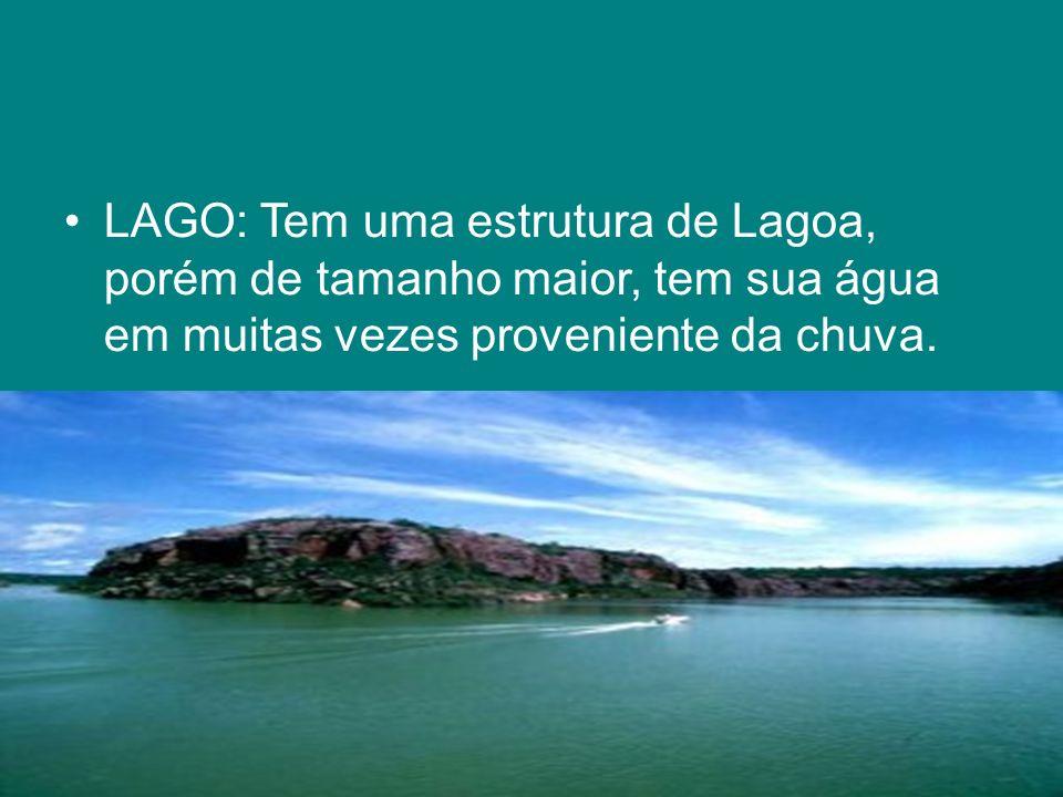 LAGO: Tem uma estrutura de Lagoa, porém de tamanho maior, tem sua água em muitas vezes proveniente da chuva.