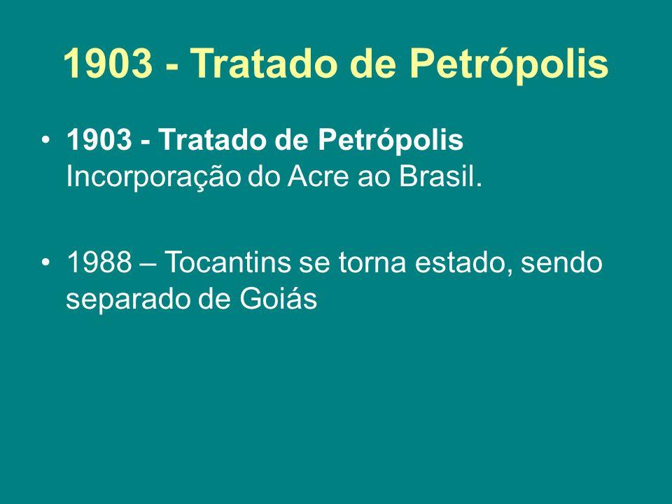 1903 - Tratado de Petrópolis 1903 - Tratado de Petrópolis Incorporação do Acre ao Brasil. 1988 – Tocantins se torna estado, sendo separado de Goiás