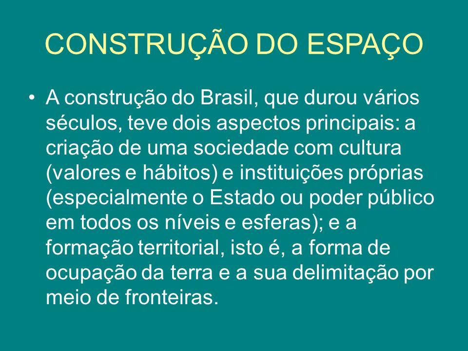 CONSTRUÇÃO DO ESPAÇO A construção do Brasil, que durou vários séculos, teve dois aspectos principais: a criação de uma sociedade com cultura (valores