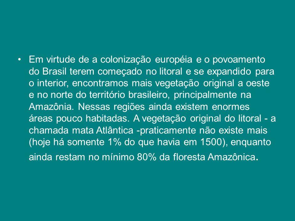 Em virtude de a colonização européia e o povoamento do Brasil terem começado no litoral e se expandido para o interior, encontramos mais vegetação ori