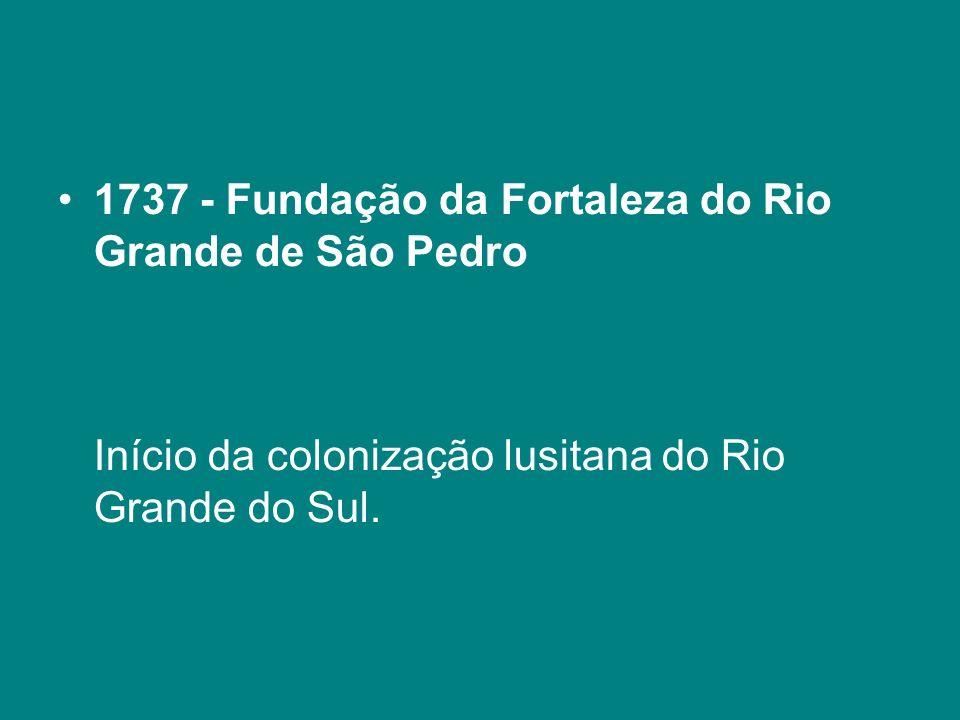 1737 - Fundação da Fortaleza do Rio Grande de São Pedro Início da colonização lusitana do Rio Grande do Sul.