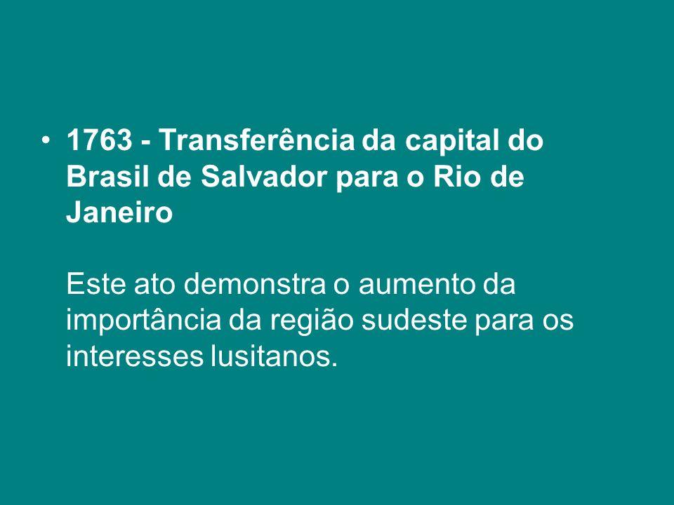 1763 - Transferência da capital do Brasil de Salvador para o Rio de Janeiro Este ato demonstra o aumento da importância da região sudeste para os inte