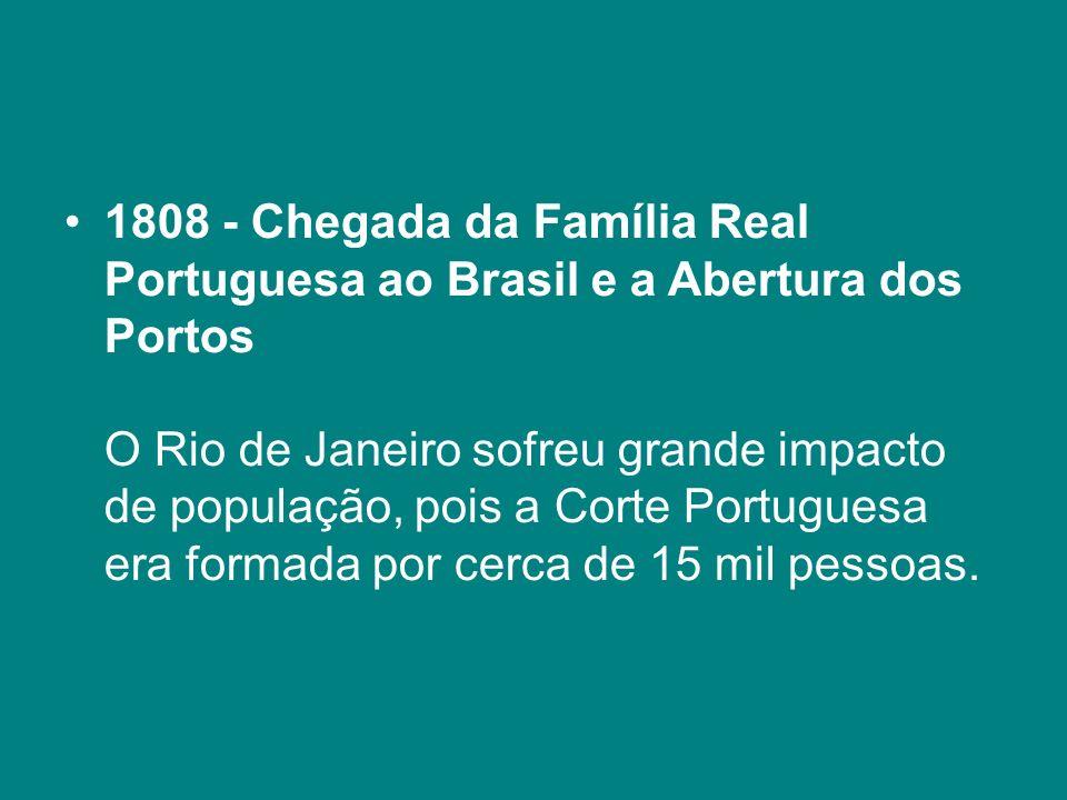 1808 - Chegada da Família Real Portuguesa ao Brasil e a Abertura dos Portos O Rio de Janeiro sofreu grande impacto de população, pois a Corte Portugue
