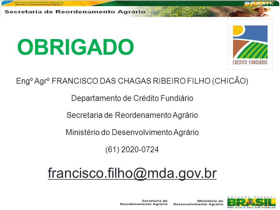 OBRIGADO Engº Agrº FRANCISCO DAS CHAGAS RIBEIRO FILHO (CHICÃO) Departamento de Crédito Fundiário Secretaria de Reordenamento Agrário Ministério do Des