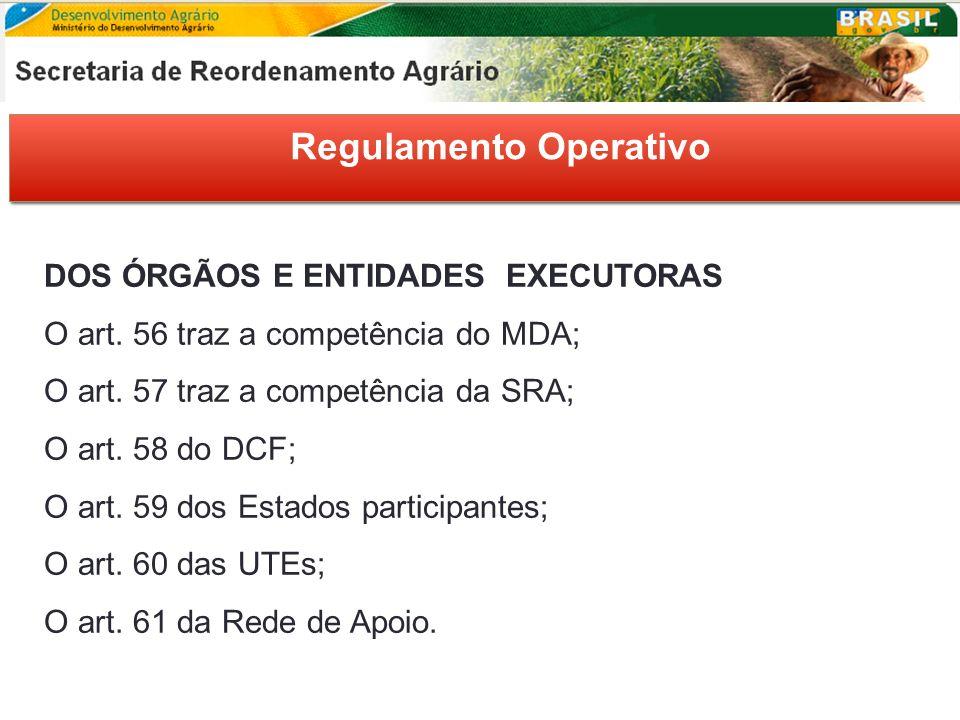 Regulamento Operativo DOS ÓRGÃOS E ENTIDADES EXECUTORAS O art. 56 traz a competência do MDA; O art. 57 traz a competência da SRA; O art. 58 do DCF; O